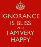 ignorance-is-bliss-and-i-am-very-happy